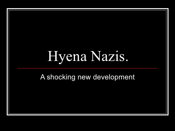 Hyena Nazis. A shocking new development