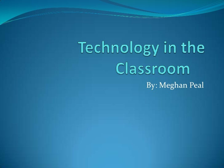 Technology in the Classroom	<br />By: Meghan Peal<br />