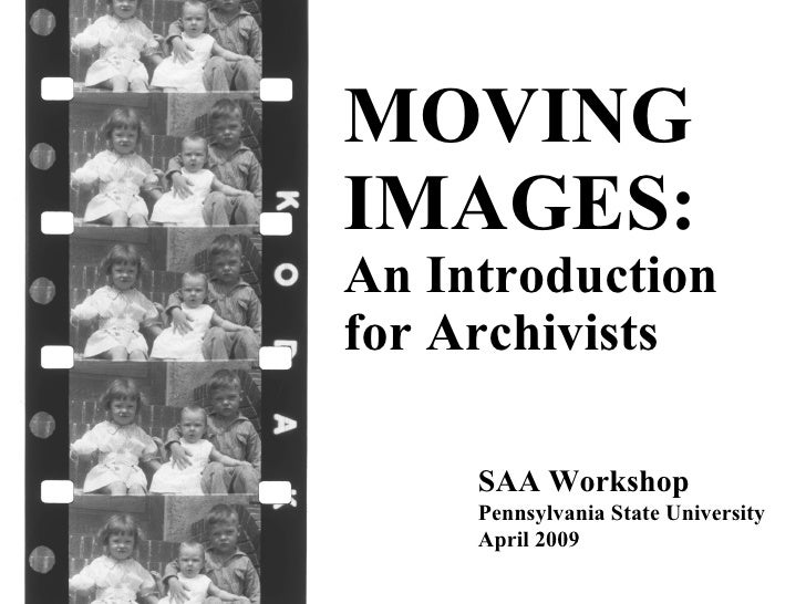 SAA Workshop Pennsylvania State University April 2009 MOVING IMAGES:   An Introduction for Archivists
