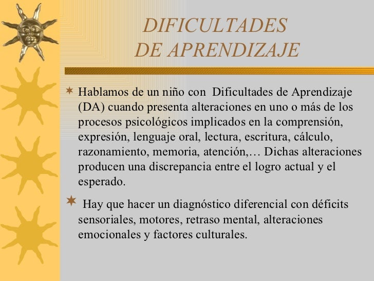 DIFICULTADES  DE APRENDIZAJE <ul><li>Hablamos de un niño con  Dificultades de Aprendizaje (DA) cuando presenta alteracione...