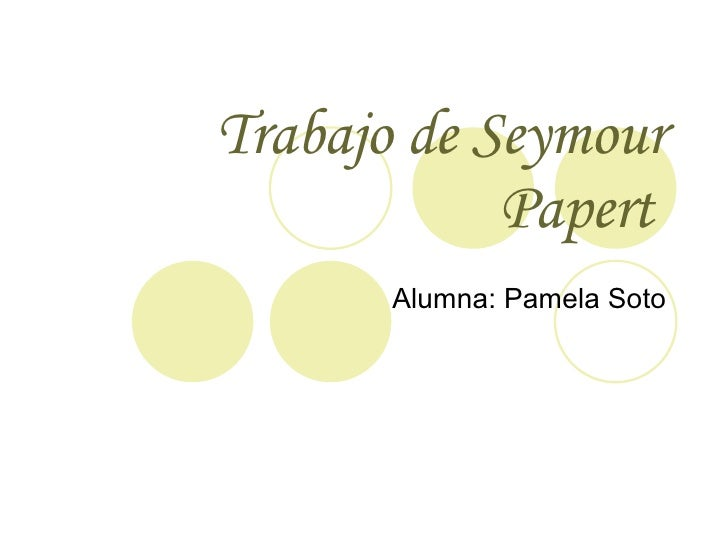 Trabajo de  Seymour Papert   Alumna: Pamela Soto