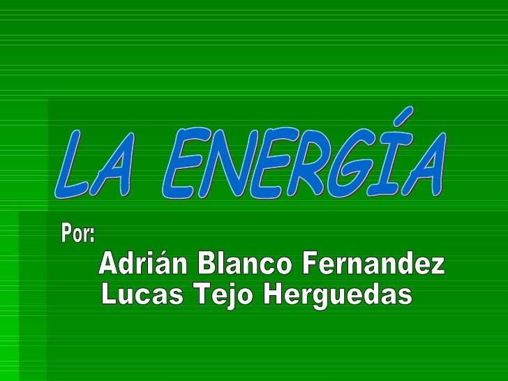 LA ENERGÍA Por: Adrián Blanco Fernandez Lucas Tejo Herguedas