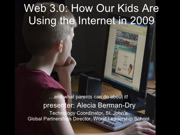 Web 3.0: How Our Kids Are Using the Internet in 2009 … and what parents can do about it! presenter: Alecia Berman-Dry Tech...