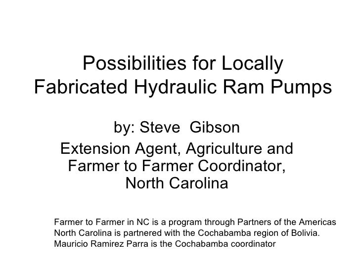 Possibilities for Locally Fabricated Hydraulic Ram Pumps by: Steve  Gibson Extension Agent, Agriculture and Farmer to Farm...