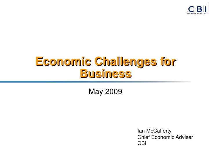 Economic Challenges for       Business         May 2009                        Ian McCafferty                    Chief Eco...