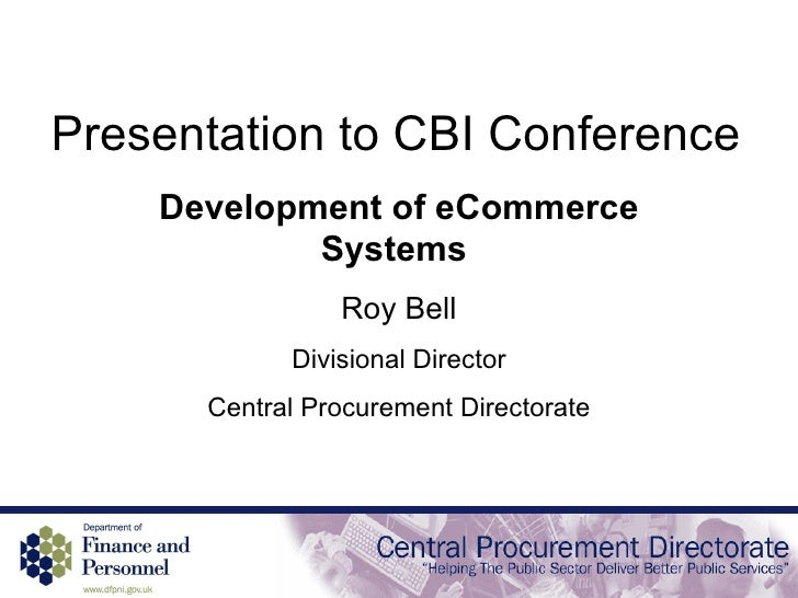 Presentation to CBI Conference Development of eCommerce Systems  Roy Bell Divisional Director Central Procurement Director...