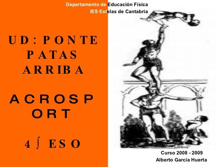 UD: PONTE PATAS ARRIBA ACROSPORT 4º ESO Departamento de  Educación Física IES   Est elas de Cantabria Alberto García Huert...