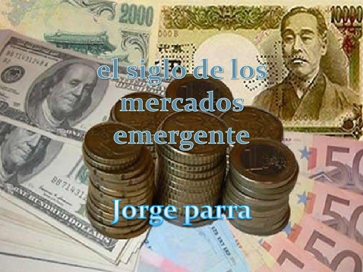el siglo de los mercados emergente<br />Jorge parra <br />