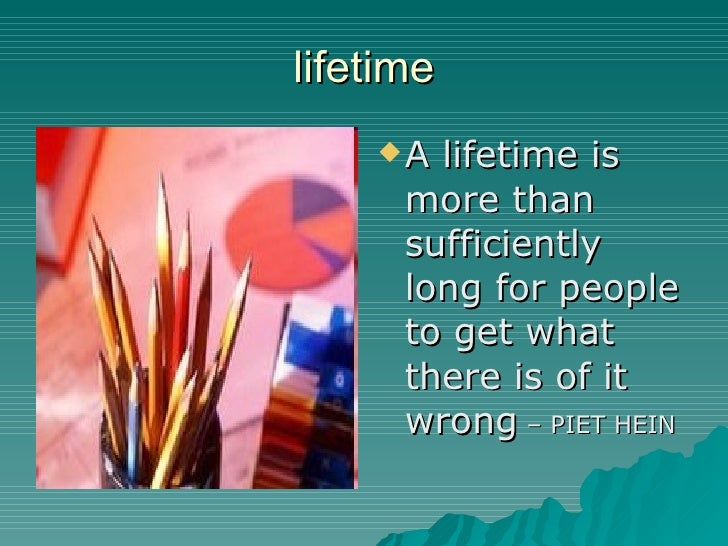 lifetime <ul><li>A lifetime is more than sufficiently long for people to get what there is of it wrong  – PIET HEIN </li><...