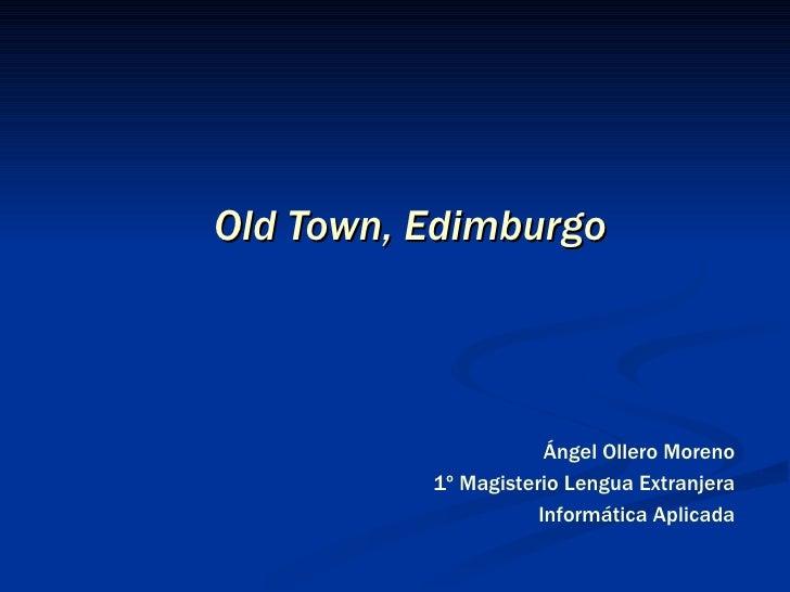 Old Town, Edimburgo Ángel Ollero Moreno 1º Magisterio Lengua Extranjera Informática Aplicada