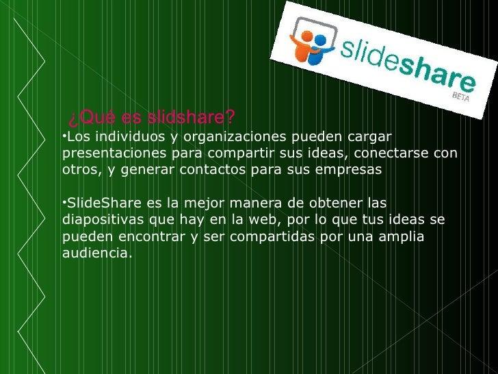 <ul><li>¿Qué es slidshare? </li></ul><ul><li>Los individuos y organizaciones pueden cargar presentaciones para compartir s...