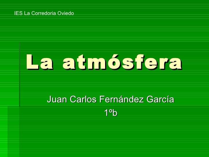 La atmósfera Juan Carlos Fernández García 1ºb IES La Corredoria Oviedo
