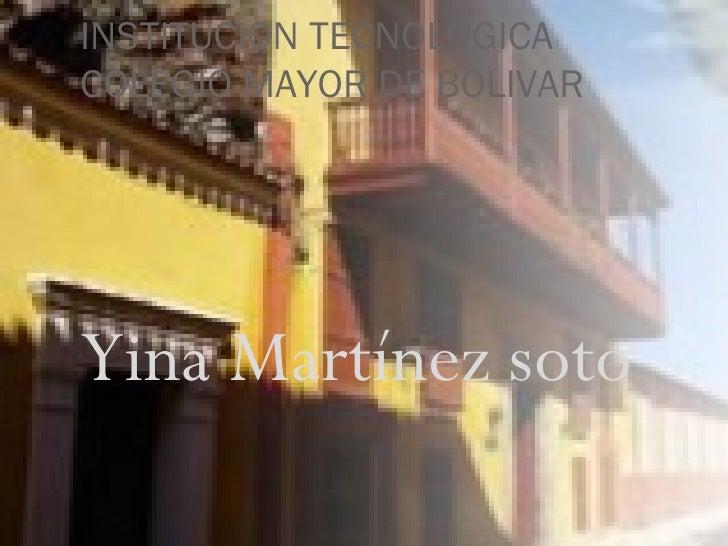 INSTITUCION TECNOLOGICA COLEGIO MAYOR DE BOLIVAR <ul><li>Yina Martínez soto </li></ul>