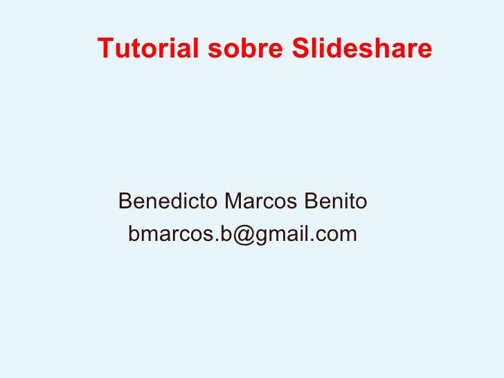 Tutorial sobre Slideshare Benedicto Marcos Benito [email_address]