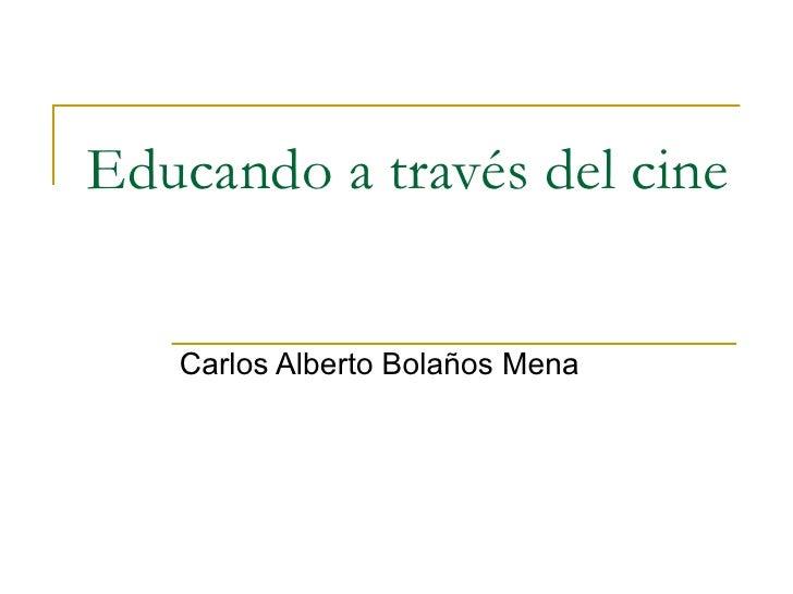 Educando a través del cine Carlos Alberto Bolaños Mena
