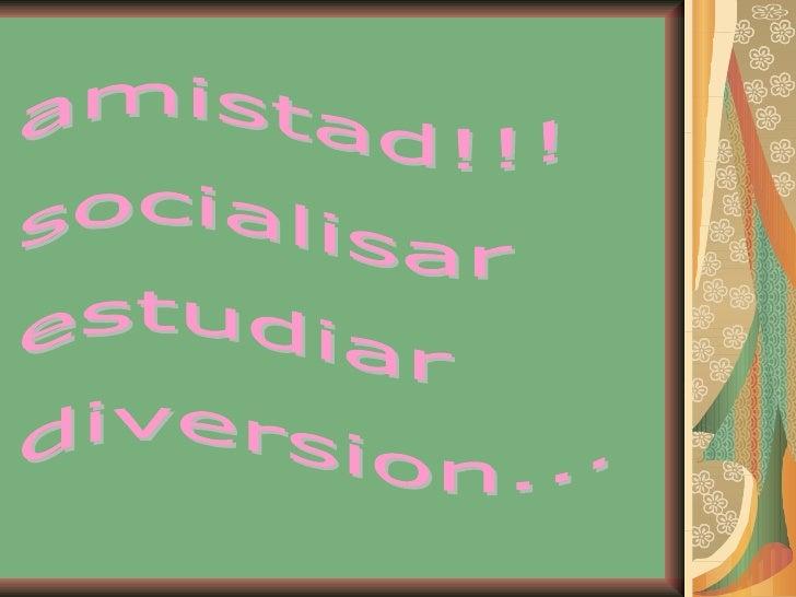 amistad!!! socialisar estudiar diversion...