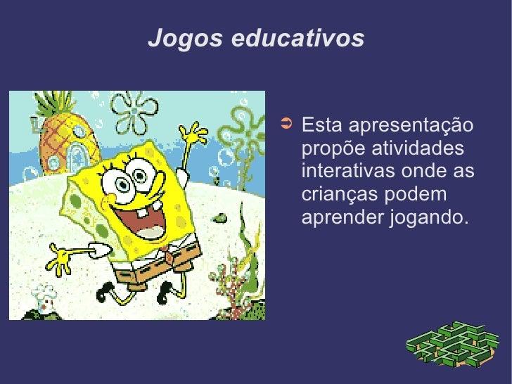 Jogos educativos <ul><li>Esta apresentação propõe atividades interativas onde as crianças podem aprender jogando. </li></ul>