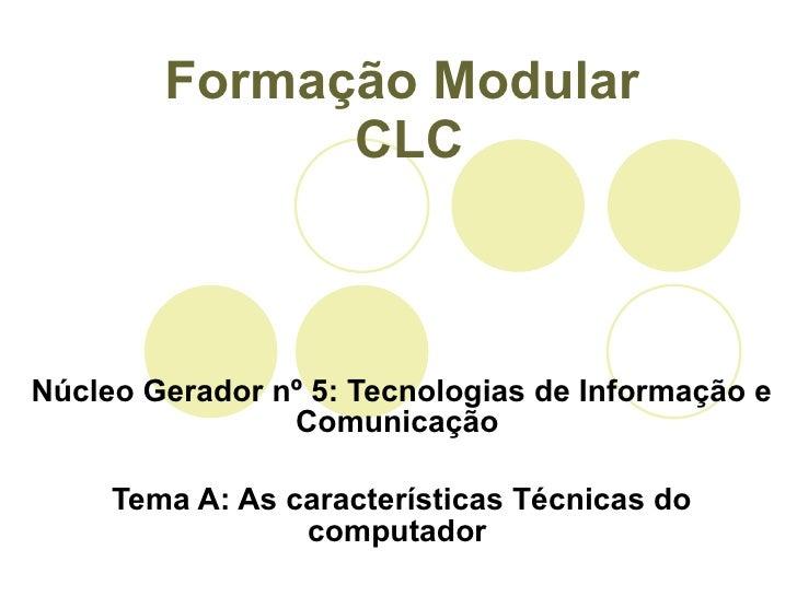 Formação Modular  CLC Núcleo Gerador nº 5: Tecnologias de Informação e Comunicação  Tema A: As características Técnicas do...