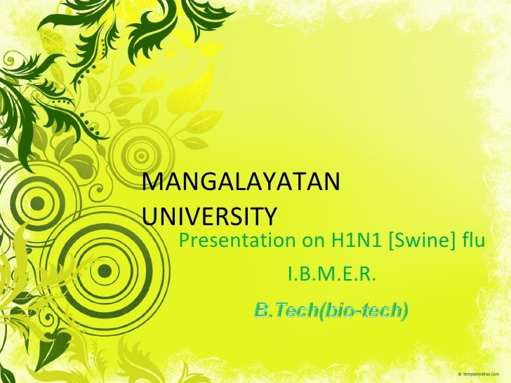 MANGALAYATAN UNIVERSITY Presentation on H1N1 [Swine] flu I.B.M.E.R.