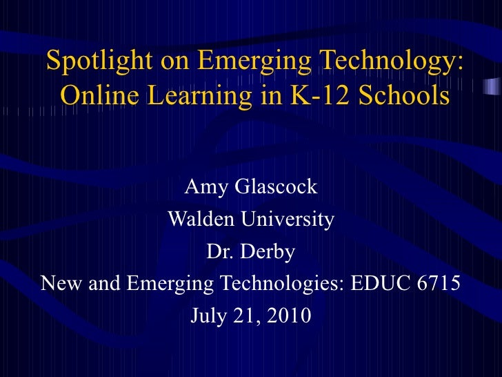 Spotlight on Emerging Technology: Online Learning in K-12 Schools Amy Glascock Walden University Dr. Derby New and Emergin...