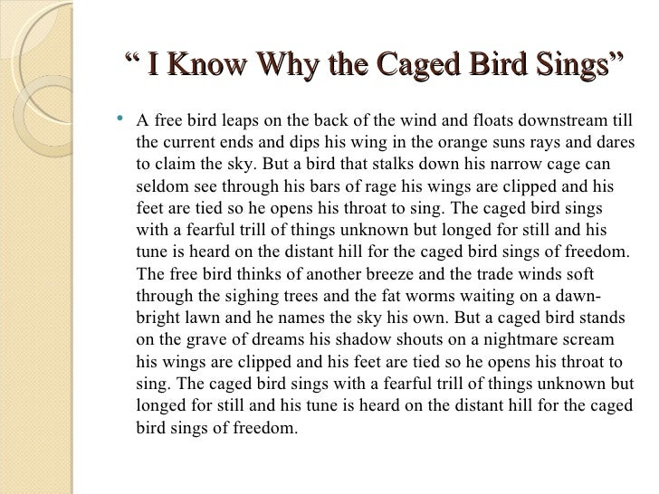 why the caged bird sings In roshi fernando's upper-middle-class childhood home, conversations about sex were taboo but at 13, already a survivor of sexual trauma, she needed answers fernando turned to maya angelou's autobiographical i know why the caged bird sings and, in its pages, found comfort and strength.