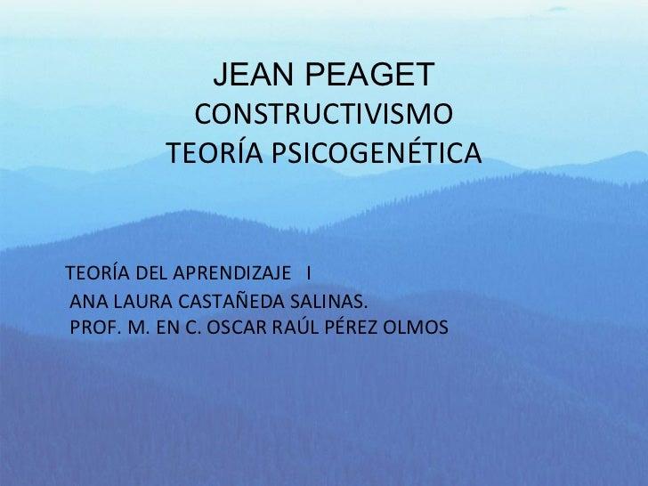 JEAN PEAGET CONSTRUCTIVISMO TEORÍA PSICOGENÉTICA TEORÍA DEL APRENDIZAJE  I ANA LAURA CASTAÑEDA SALINAS. PROF. M. EN C. OSC...