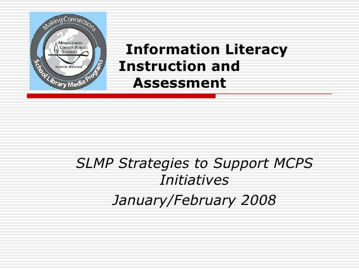 Information Literacy  Instruction and Assessment SLMP Strategies to Support MCPS Initiatives January/February 2008