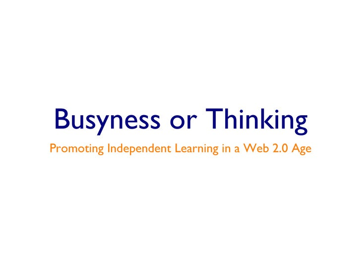 Busyness or Thinking <ul><li>Promoting Independent Learning in a Web 2.0 Age </li></ul>