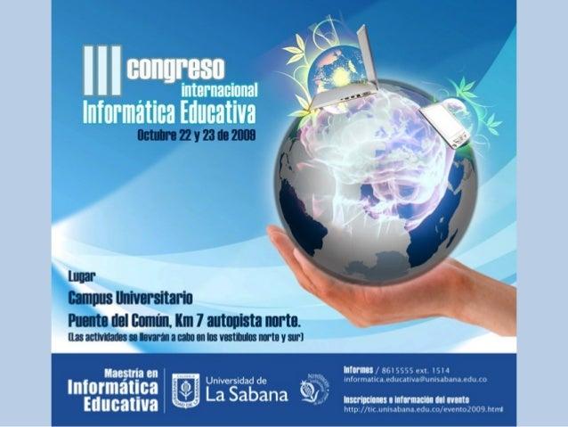 III Congreso Internacional de Informática Educativa • La Universidad de La Sabana, a través del Centro de Tecnologías para...