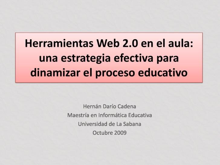 Herramientas Web 2.0 en el aula: una estrategia efectiva para dinamizar el proceso educativo<br />Hernán Darío Cadena<br /...
