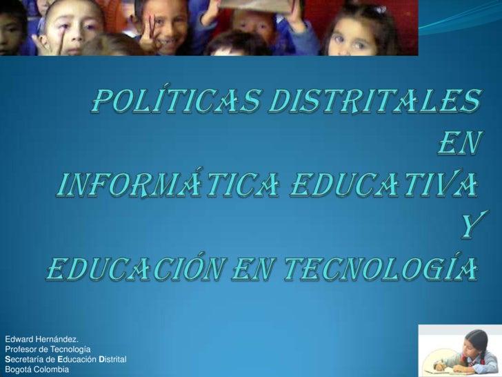 Edward Hernández. Profesor de Tecnología Secretaría de Educación Distrital Bogotá Colombia