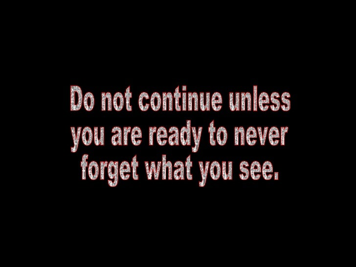 Do not continue unless  you are ready to never  forget what you see.
