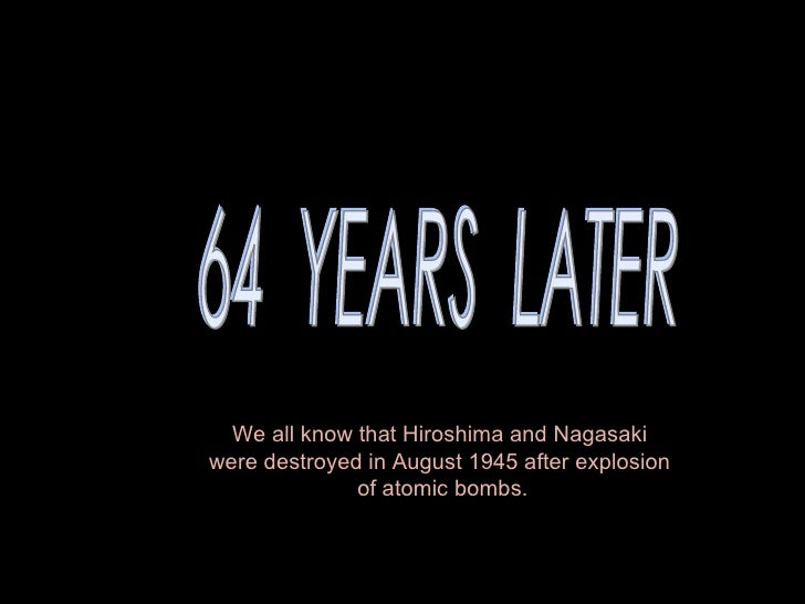 64  YEARS  LATER We all know thatHiroshimaandNagasaki  were destroyed in August 1945 after explosion  of atomic bombs.