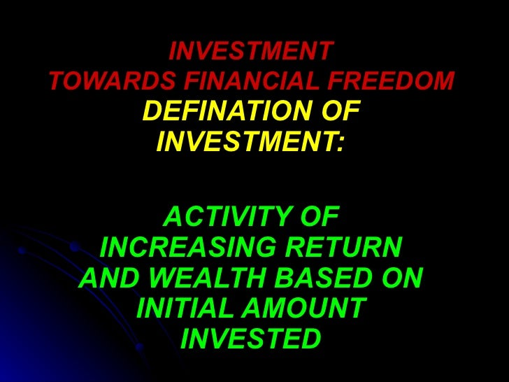INVESTMENT TOWARDS FINANCIAL FREEDOM DEFINATION OF INVESTMENT: ACTIVITY OF INCREASING RETURN AND WEALTH BASED ON INITIAL A...