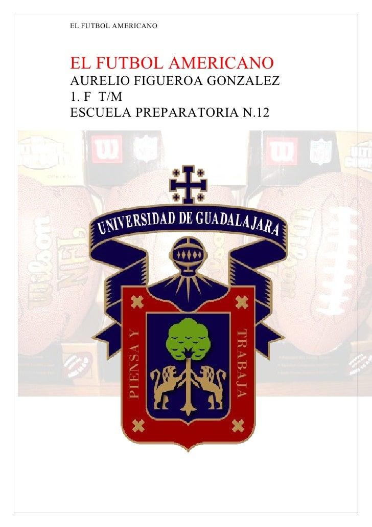 EL FUTBOL AMERICANO     EL FUTBOL AMERICANO AURELIO FIGUEROA GONZALEZ 1. F T/M ESCUELA PREPARATORIA N.12