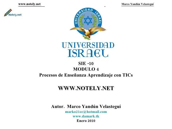 www.notely.net     Marco Yandún Velasteguí SIE -10 MODULO 4 Procesos de Enseñanza Aprendizaje con TICs WWW.NOTELY.NET Auto...