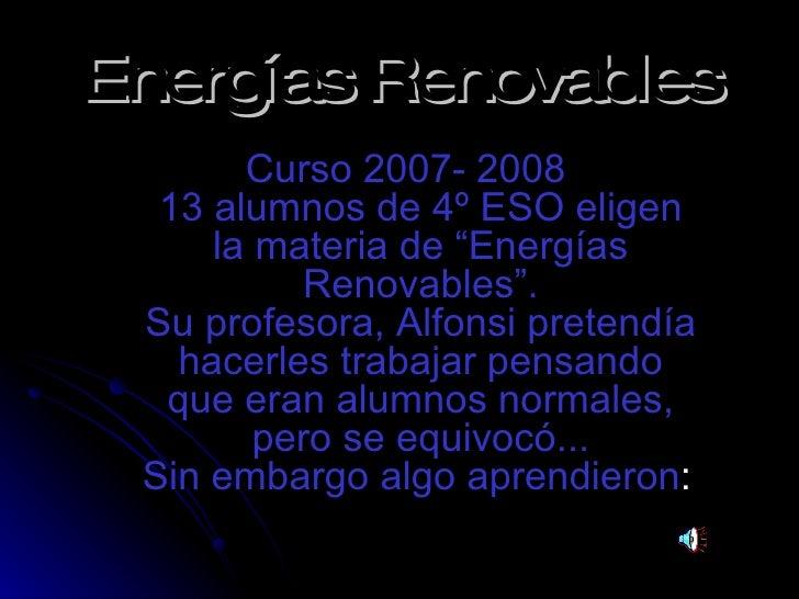 """Energías Renovables <ul><li>Curso 2007- 2008 13 alumnos de 4º ESO eligen la materia de """"Energías Renovables"""". Su profesora..."""