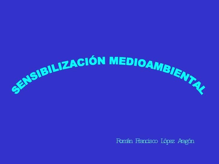 SENSIBILIZACIÓN MEDIOAMBIENTAL Román Francisco López Aragón