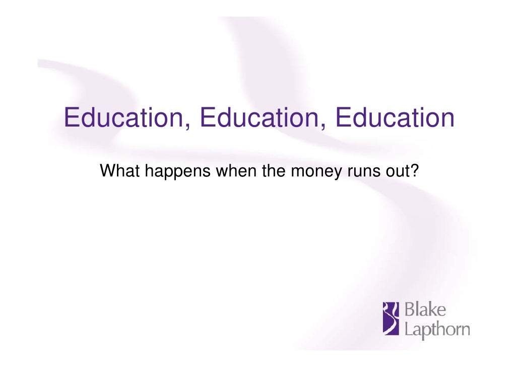 Education, Education, Education   What happens when the money runs out?