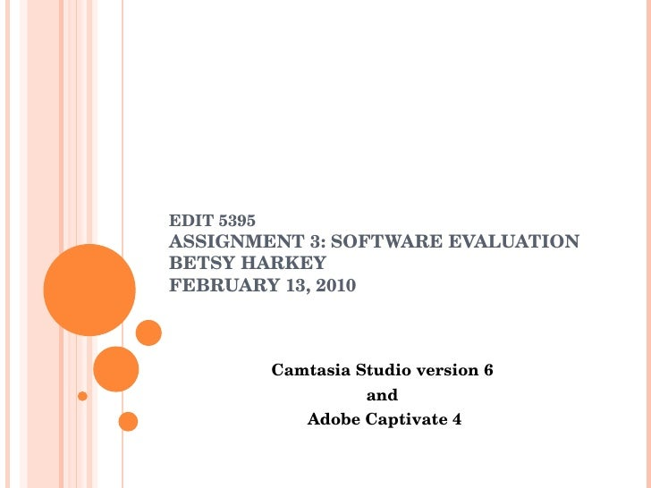EDIT 5395 ASSIGNMENT 3: SOFTWARE EVALUATION BETSY HARKEY FEBRUARY 13, 2010 Camtasia Studio version 6 and Adobe Captivate 4
