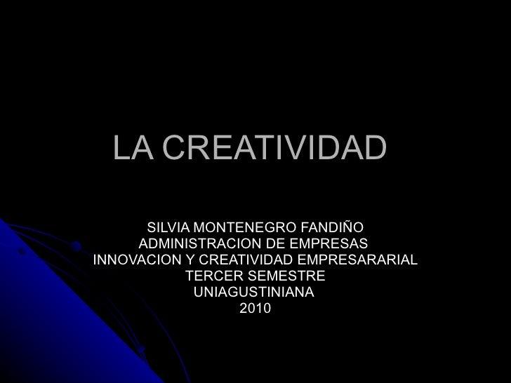 LA CREATIVIDAD  SILVIA MONTENEGRO FANDIÑO ADMINISTRACION DE EMPRESAS  INNOVACION Y CREATIVIDAD EMPRESARARIAL TERCER SEMEST...