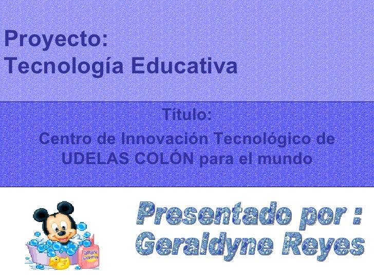Proyecto:  Tecnología Educativa Título: Centro de Innovación Tecnológico de UDELAS COLÓN para el mundo Presentado por : Ge...
