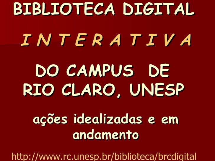 BIBLIOTECA DIGITAL     I N T E R A T I V A DO CAMPUS  DE  RIO CLARO, UNESP   ações idealizadas e em andamento http://www.r...