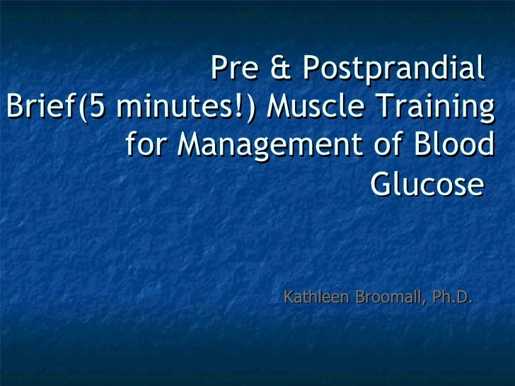 Pre & Postprandial  Brief(5 minutes!) Muscle Training for Management of Blood Glucose   Kathleen Broomall, Ph.D.