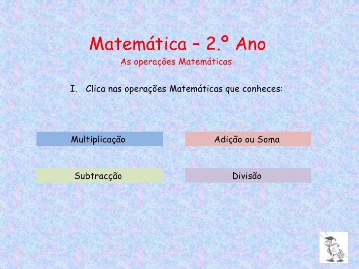 Matemática – 2.º Ano As operações Matemáticas <ul><li>Clica nas operações Matemáticas que conheces: </li></ul>Multiplicaçã...