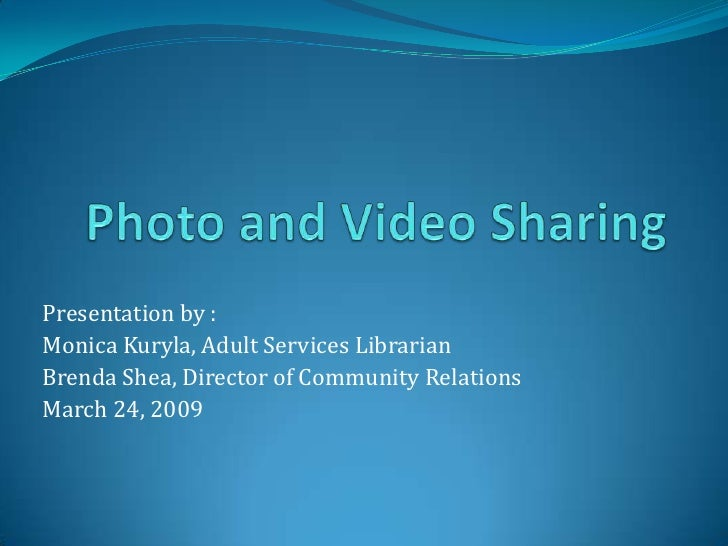 Photo and Video Sharing<br />Presentation by :<br />Monica Kuryla, Adult Services Librarian <br />Brenda Shea, Director of...