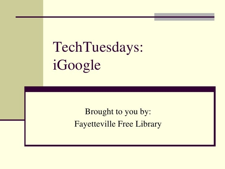 TechTuesdays:iGoogle<br />Brought to you by:<br />Fayetteville Free Library<br />