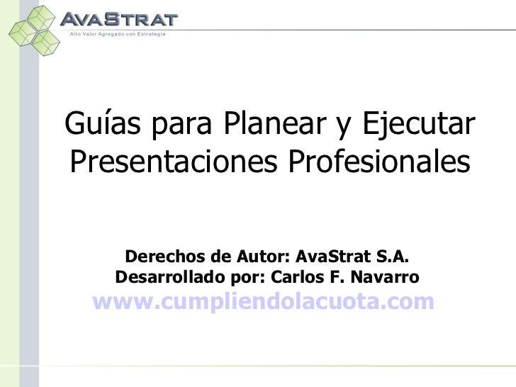 Guías para Planear y Ejecutar Presentaciones Profesionales Derechos de Autor: AvaStrat S.A. Desarrollado por: Carlos F. Na...