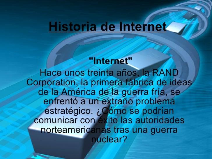 """Historia de Internet  """"Internet"""" Hace unos treinta años, la RAND Corporation, la primera fábrica de ideas de la..."""