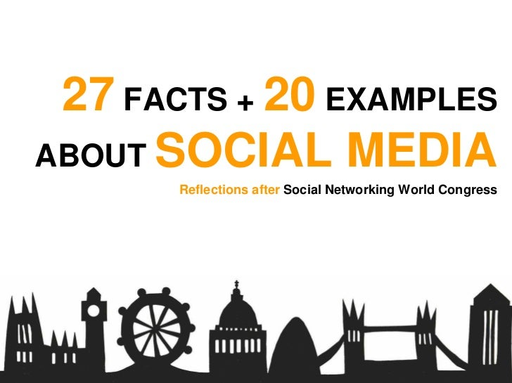 27 FACTS + 20 EXAMPLES ABOUT SOCIAL MEDIA        Reflections after Social Networking World Congress